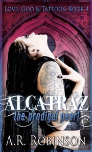 Alcatraz The Prodigal Pearl- Book 4 in Love, God & Tattoos ebook by A.R. Robinson