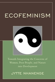 Ecofeminism - Towards Integrating the Concerns of Women, Poor People, and Nature into Development ebook by Jytte Nhanenge