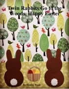 Twin Rabbits Go to the Woods, Happy Easter ebook by Thérèse Wood