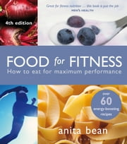 Food for Fitness - How to Eat for Maximum Performance ebook by Anita Bean