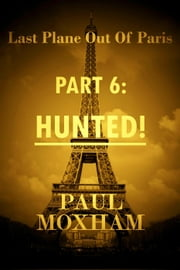 Hunted! (Last Plane out of Paris, Part 6) - Last Plane out of Paris, #6 ebook by Paul Moxham
