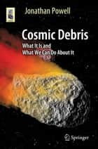 Cosmic Debris - What It Is and What We Can Do About It ebook by Jonathan Powell