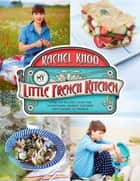 My Little French Kitchen - Over 100 Recipes from the Mountains, Market Squares, and Shores of France ebook by Rachel Khoo, David Loftus