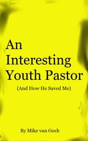An Interesting Youth Pastor - And How He Saved Me ebook by Mike van Goch