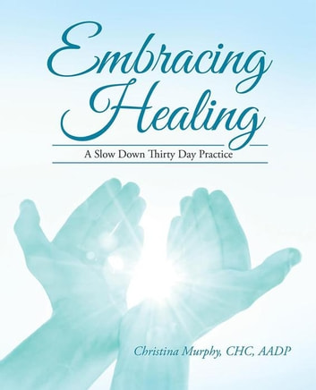 Embracing Healing - A Slow Down Thirty Day Practice ebook by Chritina Murphy CHC AADP
