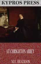 At Chrighton Abbey ebook by M.E. Braddon
