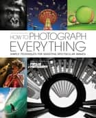 How To Photograph Everything - 500 Beautiful Photos and The Skills You Need To Take Them ebook by The Editors of Popular Photography Magazine