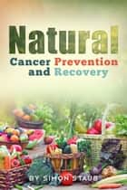 Natural Cancer Prevention and Recovery ebook by Simon Staub