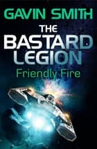 The Bastard Legion: Friendly Fire - Book 2 ebook by Gavin G. Smith