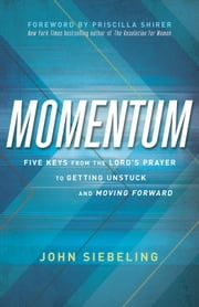 Momentum - Five Keys from the Lord's Prayer to Getting Unstuck and Moving Forward ebook by John Siebeling