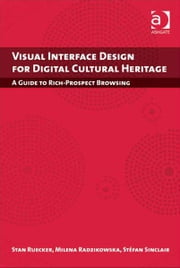 Visual Interface Design for Digital Cultural Heritage - A Guide to Rich-Prospect Browsing ebook by Professor Milena Radzikowska,Professor Stéfan Sinclair,Professor Stan Ruecker
