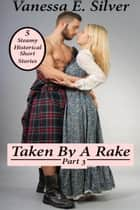 Taken By A Rake Part 3 - 5 Steamy Historical Short Stories ebook by Vanessa E Silver