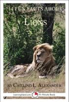 14 Fun Facts About Lions: A 15-Minute Book ebook by Caitlind L. Alexander