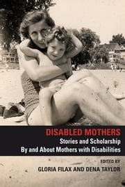 Disabled Mothers - Stories and Scholarship by and about Mothers with Disabilities ebook by Gloria Filax, Dena Taylor