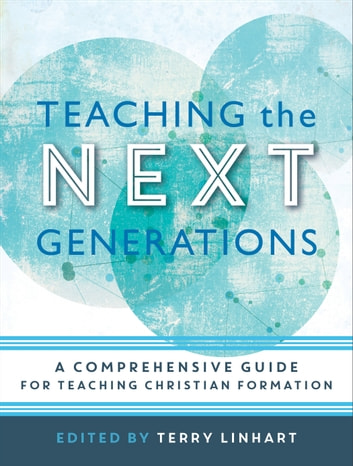 Teaching the Next Generations - A Comprehensive Guide for Teaching Christian Formation ebook by