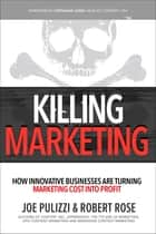 Killing Marketing: How Innovative Businesses Are Turning Marketing Cost Into Profit ebook by Joe Pulizzi, Robert Rose
