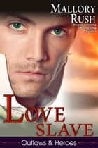 Love Slave (Outlaws and Heroes, Book 1) ebook by Mallory Rush