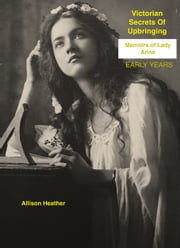Victorian Secrets Of Upbringing [Memoirs Of Lady Anna-Early Years] ebook by Allison Heather