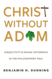 Christ Without Adam - Subjectivity and Sexual Difference in the Philosophers' Paul ebook by Benjamin H. Dunning