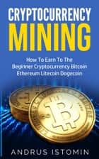 Cryptocurrency Mining: How To Earn To The Beginner Cryptocurrency Bitcoin Ethereum Litecoin Dogecoin ebook by Andrus Istomin