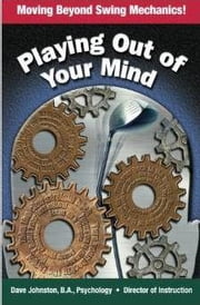 Playing Out Of Your Mind - Moving Beyond Swing Mechanics ebook by Dave Johnston