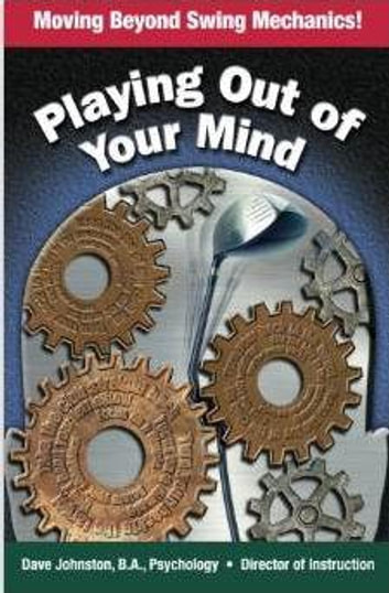 Playing Out Of Your Mind - Moving Beyond Swing Mechanics ebook by Dave Johnston, B.A, Psychology, Director of Golf Instruction