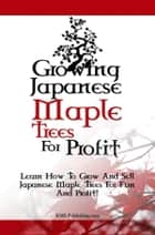 Growing Japanese Maple Trees For Profit - Learn How To Grow And Sell Japanese Maple Trees For Fun And Profit! ebook by KMS Publishing
