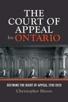 The Court of Appeal for Ontario - Defining the Right of Appeal in Canada, 1792-2013 ebook by Christopher Moore, The Osgoode Society