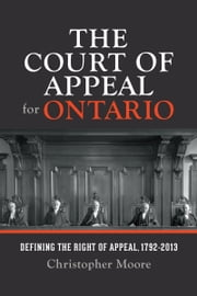 The Court of Appeal for Ontario - Defining the Right of Appeal in Canada, 1792-2013 ebook by Christopher Moore,The Osgoode Society