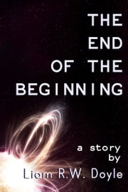 The End of the Beginning ebook by Liam R.W. Doyle