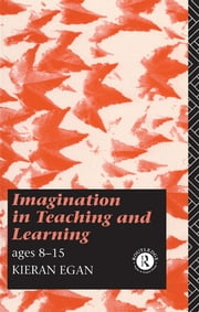 Imagination in Teaching and Learning - Ages 8 to 15 ebook by Kieran Egan