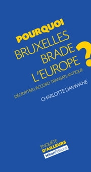 Pourquoi Bruxelles brade l'Europe ? - Décrypter l'accord transatlantique ebook by Charlotte Dammane