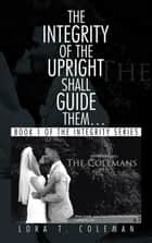 The Integrity of the Upright Shall Guide Them… - Book 1 of the Integrity Series ebook by Lora T. Coleman