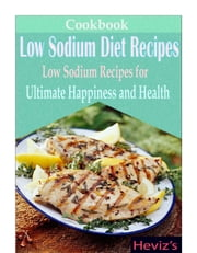 Low Sodium Diet Recipes: Low Sodium Recipes for Ultimate Happiness and Health ebook by Heviz's
