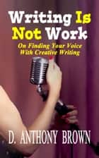 Writing Is Not Work ebook by D. Anthony Brown