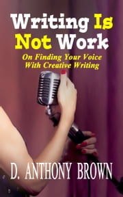 Writing Is Not Work - On Finding Your Voice With Creative Writing ebook by D. Anthony Brown