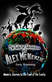 Journey to the Land of the Lonely (Book 1 in The Galactic Adventures of Alex McKenzie series.) ebook by Larry Rosenzweig