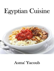 Egyptian Cuisine ebook by Asma' Yacoub