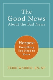 The Good News About the Bad News - Herpes: Everything You Need to Know ebook by Terri Warren, RN, NP