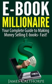 EBook Millionaire - Your Complete Guide to Making Money Selling EBooks-FAST! ebook by James Calthorpe