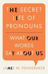 The Secret Life of Pronouns - What Our Words Say About Us ebook by James W. Pennebaker