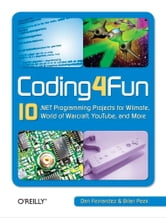 Coding4Fun - 10 .NET Programming Projects for Wiimote, YouTube, World of Warcraft, and More ebook by Dan Fernandez,Brian Peek