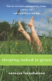 Sleeping Naked Is Green - How an Eco-Cynic Unplugged Her Fridge, Sold Her Car, and Found Love in 366 Days ebook by Vanessa Farquharson