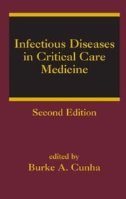Infectious Diseases in Critical Care Medicine ebook by Cunha, Burke A.