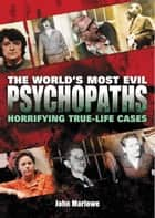 The World's Most Evil Psychopaths - Horrifying True-Life Cases of Pure Evil ebook by John Marlowe