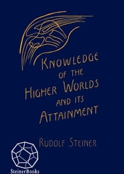 Knowledge of Higher Worlds and Its Attainment - Written in 1904-1905 (CW 10) ebook by Rudolf Steiner,George Metaxa