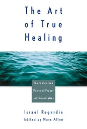 The Art of True Healing ebook by Israel Regardie