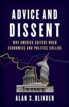 Advice and Dissent - Why America Suffers When Economics and Politics Collide ebook by Alan S. Blinder