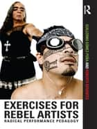 Exercises for Rebel Artists - Radical Performance Pedagogy ebook by Guillermo Gómez Peña, Roberto Sifuentes