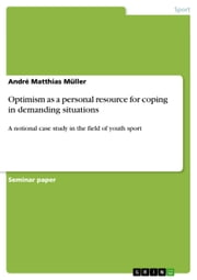 Optimism as a personal resource for coping in demanding situations - A notional case study in the field of youth sport ebook by André Matthias Müller